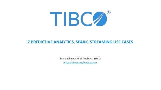 Mark Palmer, SVP of Analytics, TIBCO https://about.me/mark.palmer 7 PREDICTIVE ANALYTICS, SPARK, STREAMING USE CASES