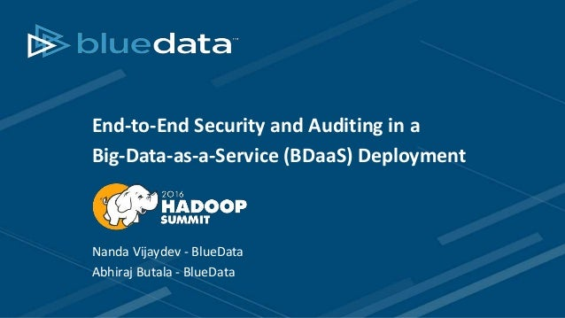 End-to-End Security and Auditing in a Big-Data-as-a-Service (BDaaS) Deployment Nanda Vijaydev - BlueData Abhiraj Butala - ...