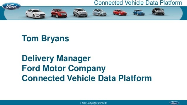Ford Copyright 2016 © Connected Vehicle Data Platform Tom Bryans Delivery Manager Ford Motor Company Connected Vehicle Dat...