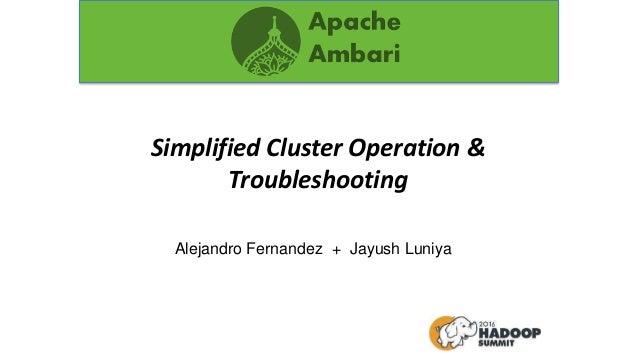 Simplified Cluster Operation & Troubleshooting Alejandro Fernandez + Jayush Luniya