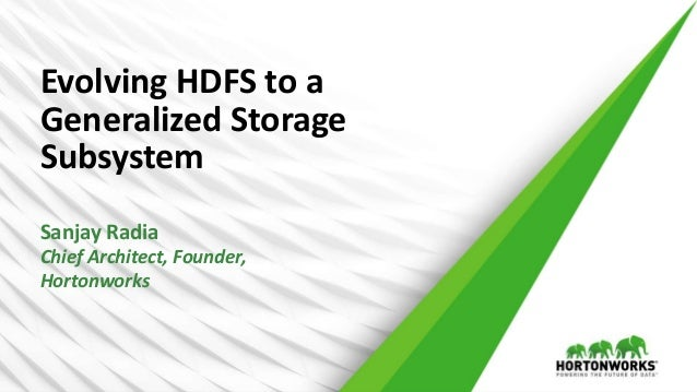 Evolving HDFS to a Generalized Storage Subsystem Sanjay Radia Chief Architect, Founder, Hortonworks