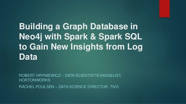 Building a Graph Database in Neo4j with Spark & Spark SQL to Gain New Insights from Log Data ROBERT HRYNIEWICZ – DATA SCIE...