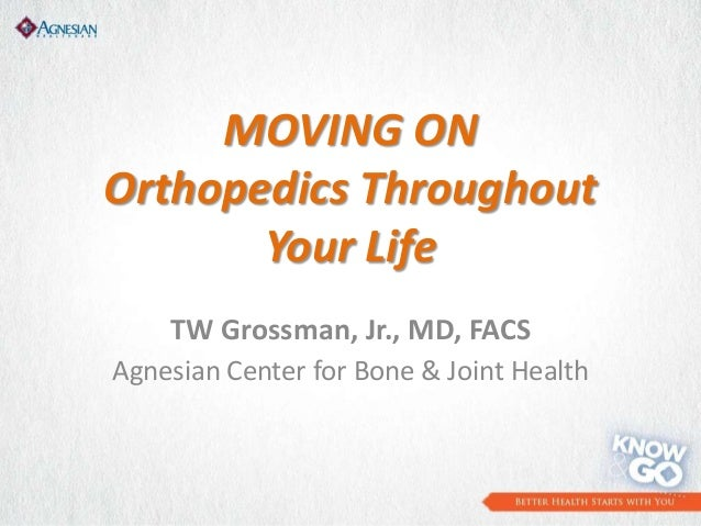 MOVING ON Orthopedics Throughout Your Life TW Grossman, Jr., MD, FACS Agnesian Center for Bone & Joint Health