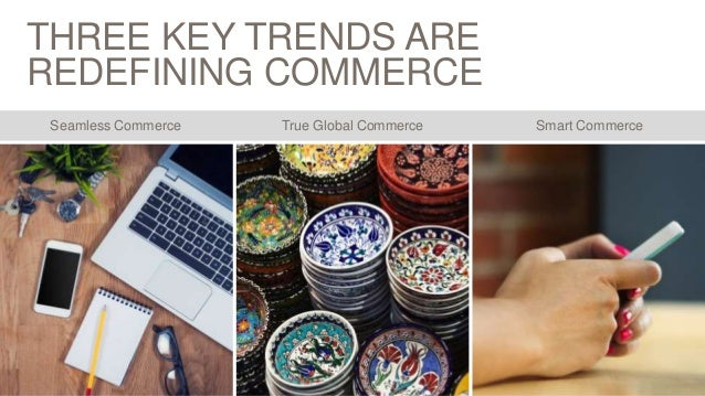 THREE KEY TRENDS ARE REDEFINING COMMERCE Smart CommerceSeamless Commerce True Global Commerce