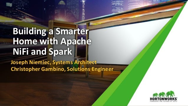 Building a Smarter Home with Apache NiFi and Spark Joseph Niemiec, Systems Architect Christopher Gambino, Solutions Engine...