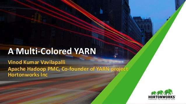 Vinod Kumar Vavilapalli Apache Hadoop PMC, Co-founder of YARN project Hortonworks Inc A Multi-Colored YARN