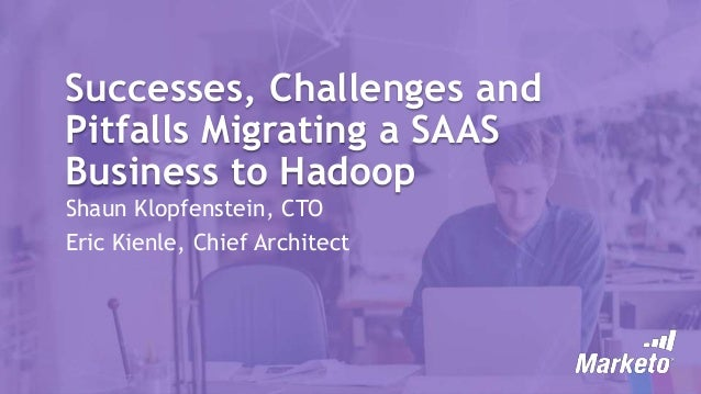Successes, Challenges and Pitfalls Migrating a SAAS Business to Hadoop Shaun Klopfenstein, CTO Eric Kienle, Chief Architect
