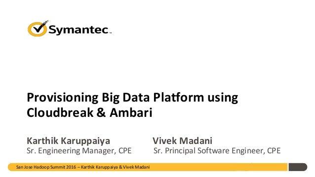 Provisioning Big Data Platform using Cloudbreak & Ambari Karthik Karuppaiya Vivek Madani Sr. Engineering Manager, CPE Sr. ...