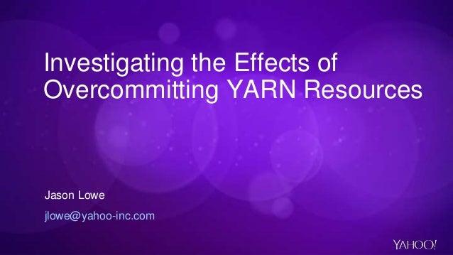 Investigating the Effects of Overcommitting YARN Resources Jason Lowe jlowe@yahoo-inc.com