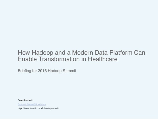 How Hadoop and a Modern Data Platform Can Enable Transformation in Healthcare Briefing for 2016 Hadoop Summit Beata Puncev...