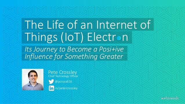 @pcross616 Pete Crossley in/petercrossley The Life of an Internet of Things (IoT) Electr n Its Journey to Become a Posi+iv...