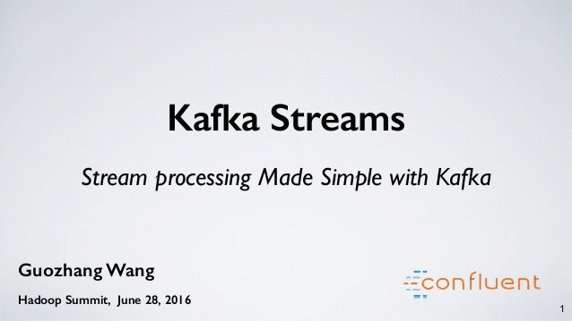 Kafka Streams Stream processing Made Simple with Kafka 1 Guozhang Wang Hadoop Summit, June 28, 2016