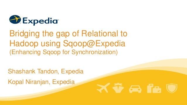 Bridging the gap of Relational to Hadoop using Sqoop@Expedia (Enhancing Sqoop for Synchronization) Shashank Tandon, Expedi...
