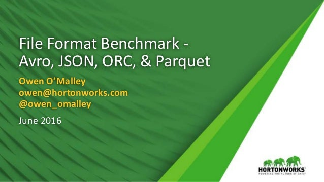 File Format Benchmark - Avro, JSON, ORC, & Parquet Owen O'Malley owen@hortonworks.com @owen_omalley June 2016