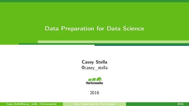 Data Preparation for Data Science Casey Stella @casey_stella 2016 Casey Stella@casey_stella (Hortonworks) Data Preparation...