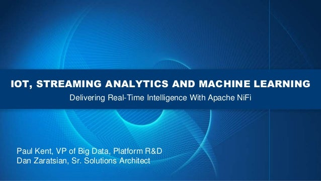 IOT, STREAMING ANALYTICS AND MACHINE LEARNING Delivering Real-Time Intelligence With Apache NiFi Paul Kent, VP of Big Data...
