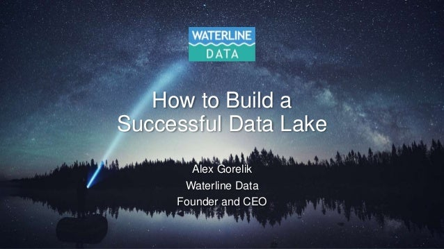 How to Build a Successful Data Lake Alex Gorelik Waterline Data Founder and CEO
