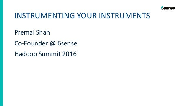 INSTRUMENTING YOUR INSTRUMENTS Premal Shah Co-Founder @ 6sense Hadoop Summit 2016
