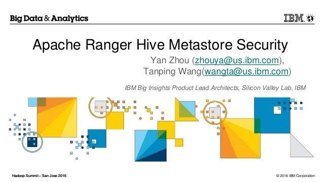 © 2016 IBM CorporationHadoop Summit – San Jose 2016Hadoop Summit – San Jose 2015 Apache Ranger Hive Metastore Security Yan...