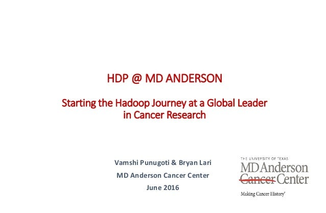 Vamshi Punugoti & Bryan Lari MD Anderson Cancer Center June 2016 HDP @ MD ANDERSON Starting the Hadoop Journey at a Global...
