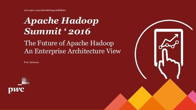 PwC Advisory Apache Hadoop Summit ' 2016 The Future of Apache Hadoop An Enterprise Architecture View www.pwc.com/unlockdat...