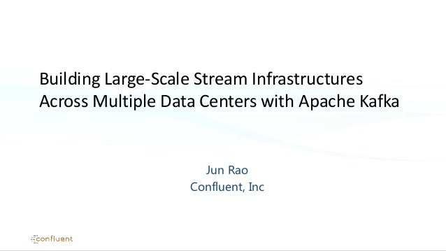 Jun Rao Confluent, Inc Building Large-Scale Stream Infrastructures Across Multiple Data Centers with Apache Kafka