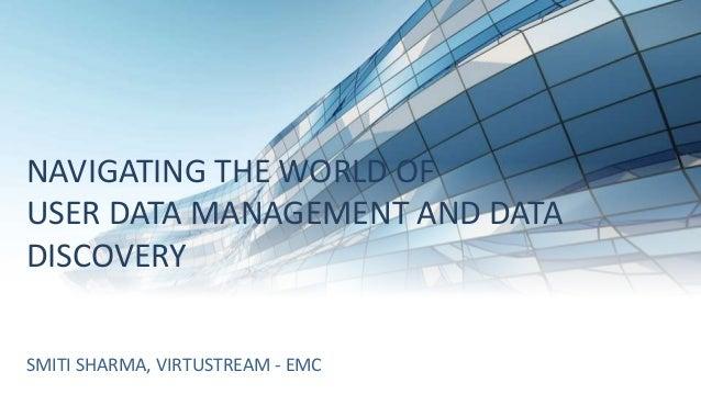 NAVIGATING THE WORLD OF USER DATA MANAGEMENT AND DATA DISCOVERY SMITI SHARMA, VIRTUSTREAM - EMC