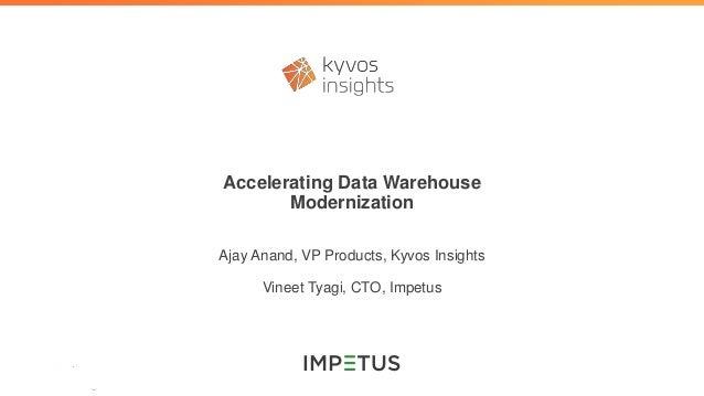 Accelerating Data Warehouse Modernization Ajay Anand, VP Products, Kyvos Insights Vineet Tyagi, CTO, Impetus