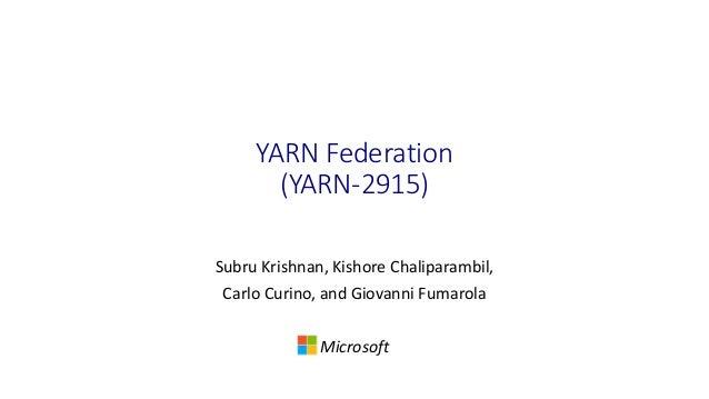 YARN Federation (YARN-2915) Subru Krishnan, Kishore Chaliparambil, Carlo Curino, and Giovanni Fumarola Microsoft