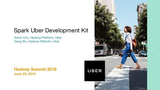 Kelvin Chu, Hadoop Platform, Uber Gang Wu, Hadoop Platform, Uber Spark Uber Development Kit Hadoop Summit 2016 June 29, 20...