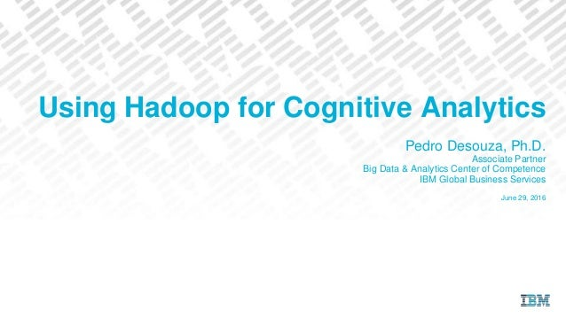 Using Hadoop for Cognitive Analytics Pedro Desouza, Ph.D. Associate Partner Big Data & Analytics Center of Competence IBM ...
