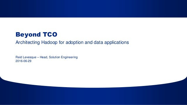 2016-06-29 Beyond TCO Architecting Hadoop for adoption and data applications Reid Levesque – Head, Solution Engineering