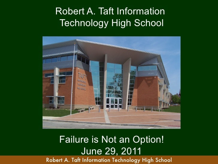 Robert A. Taft Information    Technology High School     Failure is Not an Option!          June 29, 2011Robert A. Taft In...