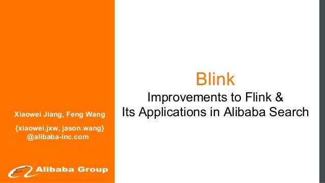 Blink Improvements to Flink & Its Applications in Alibaba SearchXiaowei Jiang, Feng Wang {xiaowei.jxw, jason.wang} @alibab...
