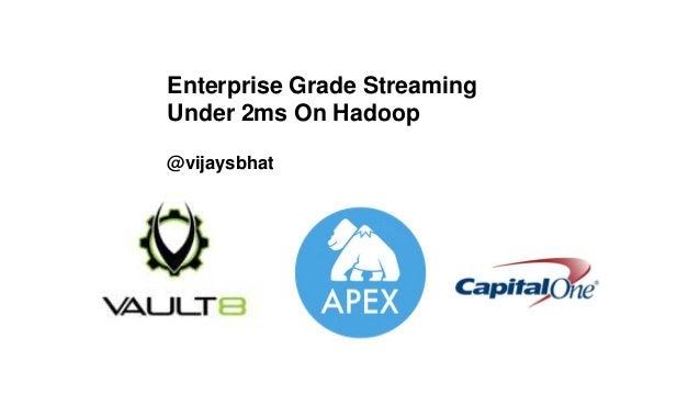 Enterprise Grade Streaming Under 2ms On Hadoop @vijaysbhat