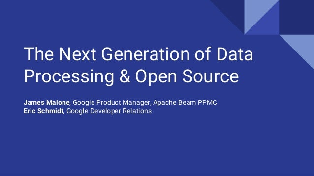 The Next Generation of Data Processing & Open Source James Malone, Google Product Manager, Apache Beam PPMC Eric Schmidt, ...