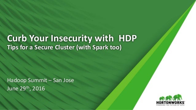 Curb Your Insecurity with HDP Tips for a Secure Cluster (with Spark too) Hadoop Summit – San Jose June 29th, 2016