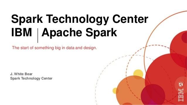 Spark Technology Center IBM Apache Spark The start of something big in data and design. J. White Bear Spark Technology Cen...