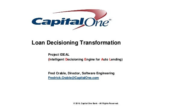 © 2016. Capital One Bank - All Rights Reserved. Loan Decisioning Transformation Project IDEAL (Intelligent Decisioning Eng...