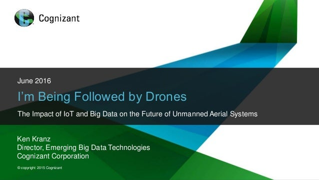 © 2015 Cognizant © copyright 2015 Cognizant June 2016 I'm Being Followed by Drones The Impact of IoT and Big Data on the F...