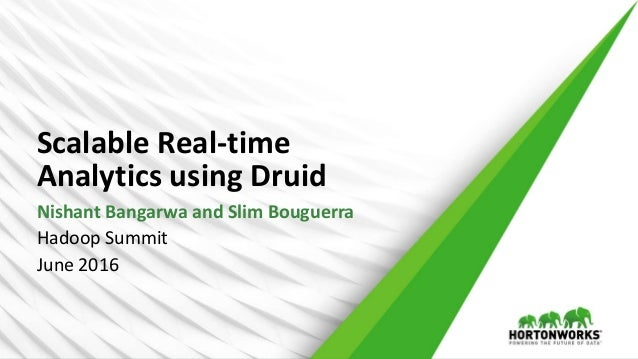 Scalable Real-time Analytics using Druid Nishant Bangarwa and Slim Bouguerra Hadoop Summit June 2016