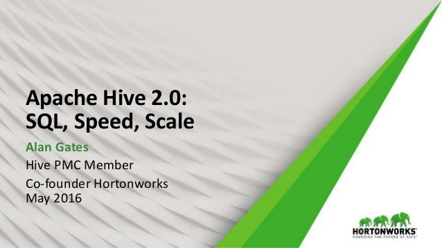 Apache Hive 2.0: SQL, Speed, Scale Alan Gates Hive PMC Member Co-founder Hortonworks May 2016