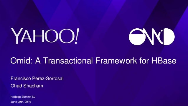 Omid: A Transactional Framework for HBase Francisco Perez-Sorrosal Ohad Shacham Hadoop Summit SJ June 29th, 2016