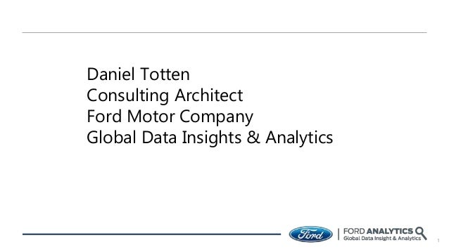 1 Daniel Totten Consulting Architect Ford Motor Company Global Data Insights & Analytics
