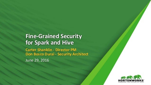 1 © Hortonworks Inc. 2011 – 2016. All Rights Reserved Fine-Grained Security for Spark and Hive Carter Shanklin - Director ...