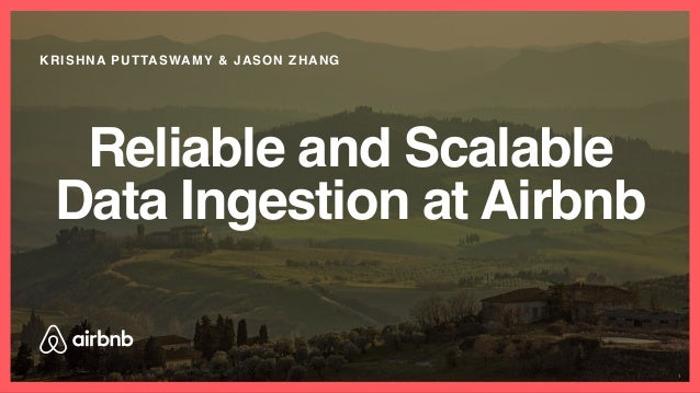 Reliable and Scalable Data Ingestion at Airbnb KRISHNA PUTTASWAMY & JASON ZHANG 1