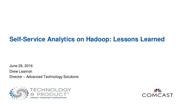 Self-Service Analytics on Hadoop: Lessons Learned June 29, 2016 Drew Leamon Director – Advanced Technology Solutions