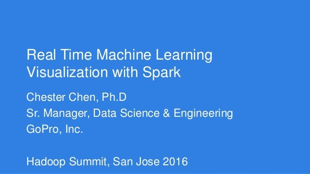 Real Time Machine Learning Visualization with Spark Chester Chen, Ph.D Sr. Manager, Data Science & Engineering GoPro, Inc....