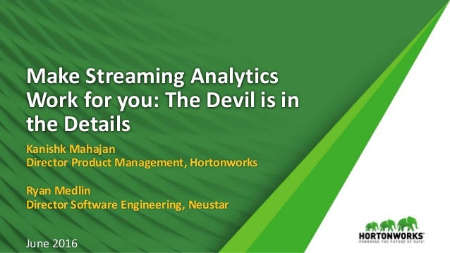 1 © Hortonworks Inc. 2011 – 2016. All Rights Reserved Make Streaming Analytics Work for you: The Devil is in the Details K...