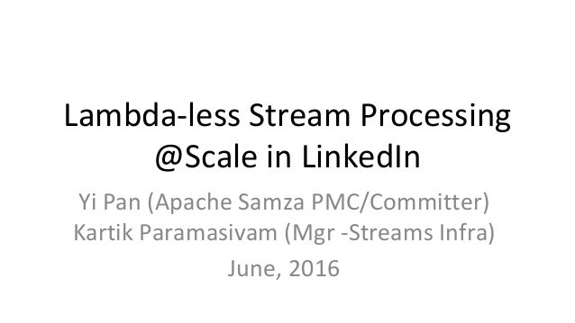 Lambda-less Stream Processing @Scale in LinkedIn Yi Pan (Apache Samza PMC/Committer) Kartik Paramasivam (Mgr -Streams Infr...